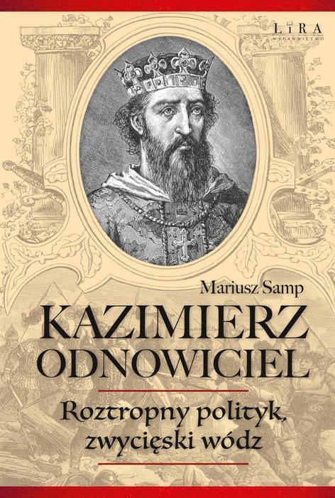 Kazimierz Odnowiciel, roztropny polityk, zwycięski wódz, aut. Mariusz Samp